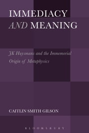 Immediacy and Meaning - J. K. Huysmans and the Immemorial Origin of Metaphysics ebook by Caitlin Smith Gilson