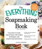 The Everything Soapmaking Book: Learn How to Make Soap at Home with Recipes, Techniques, and Step-by-Step Instructions - Purchase the right equipment and safety gear, Master recipes for bar, facial, and liquid soaps, and Package and sell your creatio ebook by Alicia Grosso