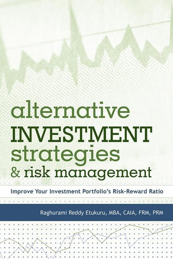 Alternative Investment Strategies and Risk Management - Improve Your Investment Portfolio'S Risk–Reward Ratio ebook by Raghurami Reddy Etukuru