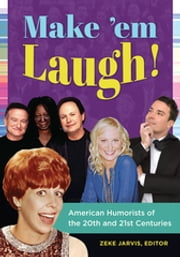 Make 'em Laugh! American Humorists of the 20th and 21st Centuries ebook by Zeke C. Jarvis Ph.D.,Zeke C. Jarvis Ph.D.