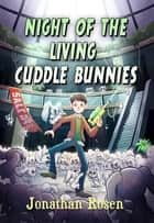 Night of the Living Cuddle Bunnies ebook by Jonathan Rosen