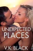 Unexpected Places ebook by V. K. Black