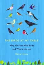 The Birds at My Table - Why We Feed Wild Birds and Why It Matters ebook by Darryl Jones