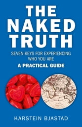 The Naked Truth - Seven Keys for Experiencing Who You Are. A Practical Guide. ebook by Karstein Bjastad
