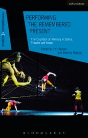 Performing the Remembered Present - The Cognition of Memory in Dance, Theatre and Music ebook by Pil Hansen, Dr Bettina Bläsing, Professor John Lutterbie,...