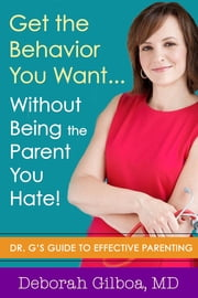 Get the Behavior You Want... Without Being the Parent You Hate! - Dr. G's Guide to Effective Parenting ebook by Deborah Gilboa, MD