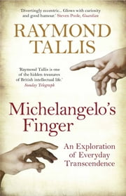 Michelangelo's Finger - An Exploration of Everyday Transcendence ebook by Raymond Tallis