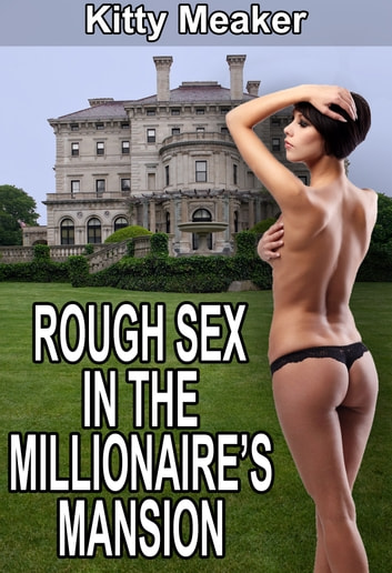 Rough Sex In The Millionaire's Mansion ebook by Kitty Meaker