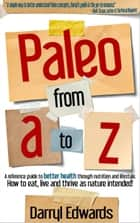 Paleo From A to Z: A Reference Guide to Better Health Through Nutrition and Lifestyle. How to Eat, Live and Thrive as Nature Intended! ebook by Darryl Edwards