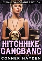 Hitchhike Gangbang - Lesbian Gangbang Erotica ebook by Conner Hayden
