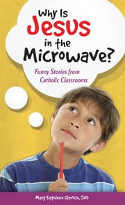 Why Is Jesus in the Microwave? Funny Stories from Catholic Classrooms ebook by Mary Kathleen Glavich, SND