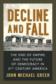 Decline and Fall - The End of Empire and the Future of Democracy in 21st Century America ebook by John Michael Greer