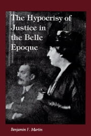 The Hypocrisy of Justice in the Belle Epoque ebook by Martin, Benjamin F.