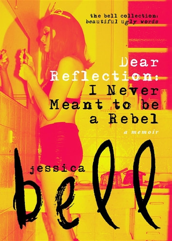 Dear Reflection - I Never Meant to be a Rebel ebook by Jessica Bell