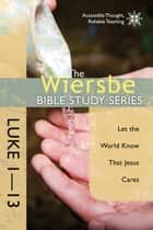 The Wiersbe Bible Study Series: Luke 1-13 - Let the World Know That Jesus Cares ebook by Warren W. Wiersbe