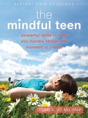 The Mindful Teen - Powerful Skills to Help You Handle Stress One Moment at a Time ebook by Dzung X. Vo, MD, FAAP