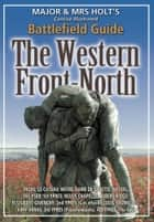 Major & Mrs. Holt's Concise Illustrated Battlefield Guide - The Western Front - North - 100th Anniversary Edition ebook by Tonie Holt, Valmai Holt