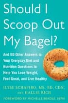 Should I Scoop Out My Bagel? - And 99 Other Answers to Your Everyday Diet and Nutrition Questions to Help You Lose Weight, Feel Great, and Live Healthy ebook by Ilyse Schapiro, Hallie Rich, Michelle Beadle