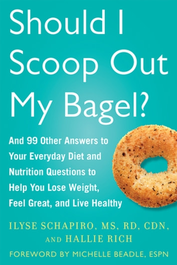 Should I Scoop Out My Bagel? - And 99 Other Answers to Your Everyday Diet and Nutrition Questions to Help You Lose Weight, Feel Great, and Live Healthy ebook by Ilyse Schapiro,Hallie Rich