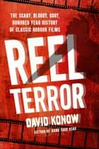Reel Terror - The Scary, Bloody, Gory, Hundred-Year History of Classic Horror Films ebook by David Konow