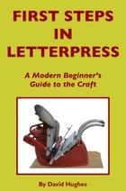 First Steps in Letterpress ebook by David Hughes