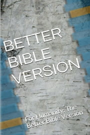 Better Bible Version - For Humanity: The Better Bible Version ebook by Michael Jeffery