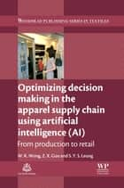 Optimizing Decision Making in the Apparel Supply Chain Using Artificial Intelligence (AI) - From Production to Retail ebook by Z. X. Guo, S Y S Leung, Calvin Wong