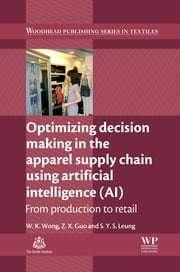 Optimizing Decision Making in the Apparel Supply Chain Using Artificial Intelligence (AI) - From Production to Retail ebook by Z. X. Guo,S Y S Leung,Calvin Wong