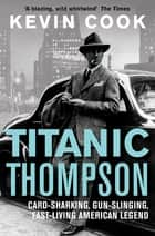 Titanic Thompson - The Man Who Bet on Everything ebook by Kevin Cook