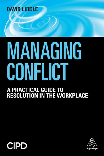 Managing Conflict - A Practical Guide to Resolution in the Workplace ebook by David Liddle
