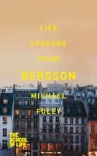 Life Lessons From Bergson ebook by Michael Foley