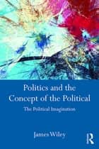 Politics and the Concept of the Political - The Political Imagination ebook by James Wiley