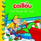 Caillou Puts Away His Toys ebook by Joceline Sanschagrin, Eric Sévigny