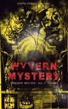 THE WYVERN MYSTERY (Complete Edition: All 3 Volumes) - Spine-Chilling Mystery Novel of Gothic Horror and Suspense ebook by Joseph Sheridan Le Fanu