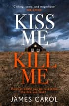 Kiss Me, Kill Me - Gripping. Twisty. Dark. Sinister. ebook by James Carol