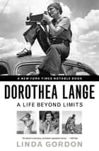 Dorothea Lange: A Life Beyond Limits ebook by Linda Gordon