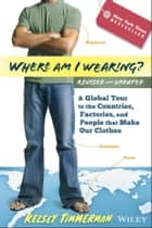 Where am I Wearing? - A Global Tour to the Countries, Factories, and People That Make Our Clothes 電子書籍 by Kelsey Timmerman