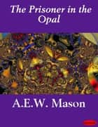 The Prisoner in the Opal ebook by A.E.W. Mason