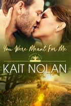 You Were Meant For Me ebook by Kait Nolan