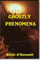 Ghostly Phenomena ebook by Elliot O'Donnell