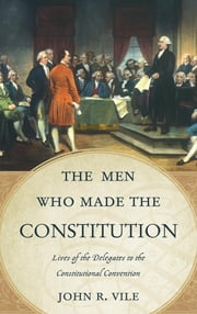 The Men Who Made the Constitution - Lives of the Delegates to the Constitutional Convention ebook by John R. Vile