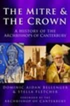 The Mitre and the Crown - A History of the Archbishops of Canterbury ebook by Dominic Aidan Bellenger, Stella Fletcher