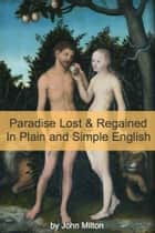 Paradise Lost and Paradise Regained In Plain and Simple English (A Modern Translation and the Original Version) eBook by John Milton