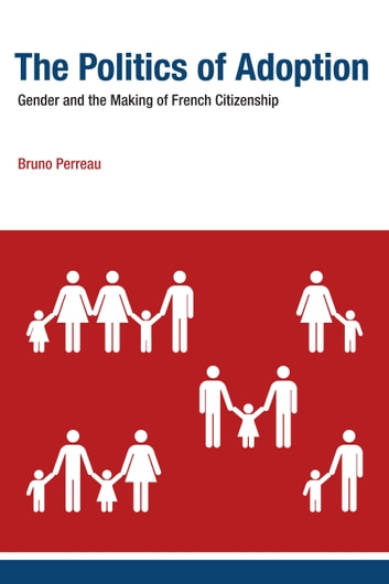 The Politics of Adoption - Gender and the Making of French Citizenship ebook by Bruno Perreau