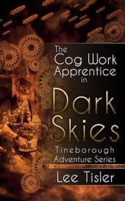 The Cog Work Apprentice in Dark Skies (Steampunk action adventure) ebook by Lee William Tisler