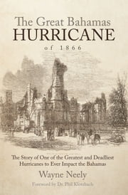 The Great Bahamas Hurricane of 1866 - The Story of One of the Greatest and Deadliest Hurricanes to Ever Impact the Bahamas ebook by Wayne Neely