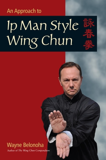 An Approach to Ip Man Style Wing Chun eBook by Wayne Belonoha