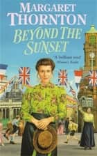 Beyond the Sunset - A powerfully evocative Victorian saga of love and hope ebook by Margaret Thornton