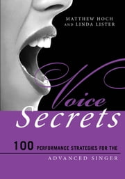 Voice Secrets - 100 Performance Strategies for the Advanced Singer ebook by Matthew Hoch,Linda Lister,Nicole Cabell