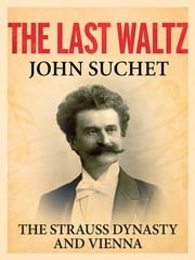The Last Waltz - The Strauss Dynasty and Vienna ebook by John Suchet